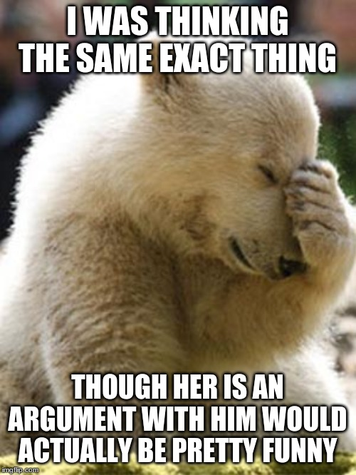 Facepalm Bear Meme | I WAS THINKING THE SAME EXACT THING THOUGH HER IS AN ARGUMENT WITH HIM WOULD ACTUALLY BE PRETTY FUNNY | image tagged in memes,facepalm bear | made w/ Imgflip meme maker