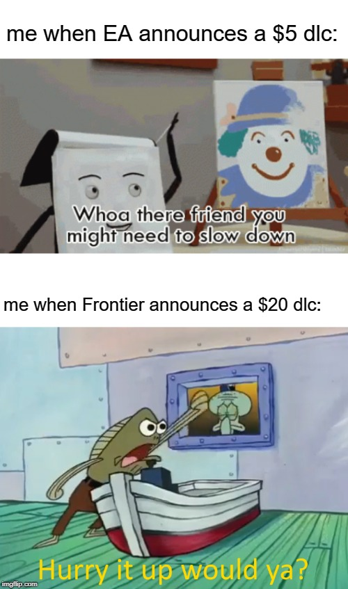 Not sure if this is relatable but whatever | me when EA announces a $5 dlc: me when Frontier announces a $20 dlc: | image tagged in spongebob,dhmis,ea,frontier | made w/ Imgflip meme maker