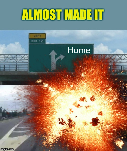 ALMOST MADE IT Home | image tagged in memes,left exit 12 off ramp | made w/ Imgflip meme maker