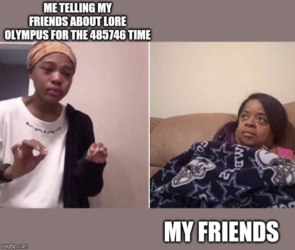 Me explaining to my mom |  ME TELLING MY FRIENDS ABOUT LORE OLYMPUS FOR THE 485746 TIME; MY FRIENDS | image tagged in me explaining to my mom,hades,greek mythology,goddess,gods | made w/ Imgflip meme maker