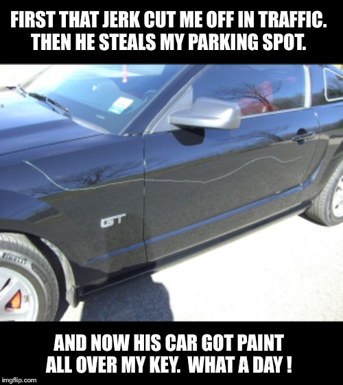 Keyed car |  FIRST THAT JERK CUT ME OFF IN TRAFFIC.  THEN HE STEALS MY PARKING SPOT. AND NOW HIS CAR GOT PAINT ALL OVER MY KEY.  WHAT A DAY ! | image tagged in key,car,asshole,evil,revenge | made w/ Imgflip meme maker