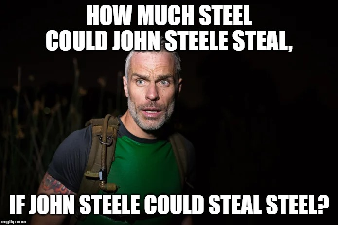 How Much Steel |  HOW MUCH STEEL COULD JOHN STEELE STEAL, IF JOHN STEELE COULD STEAL STEEL? | image tagged in john steele,funny,jokes,memes,riddle,imgflip | made w/ Imgflip meme maker
