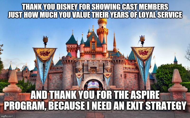 Disneyland | THANK YOU DISNEY FOR SHOWING CAST MEMBERS JUST HOW MUCH YOU VALUE THEIR YEARS OF LOYAL SERVICE AND THANK YOU FOR THE ASPIRE PROGRAM, BECAUSE | image tagged in disneyland | made w/ Imgflip meme maker