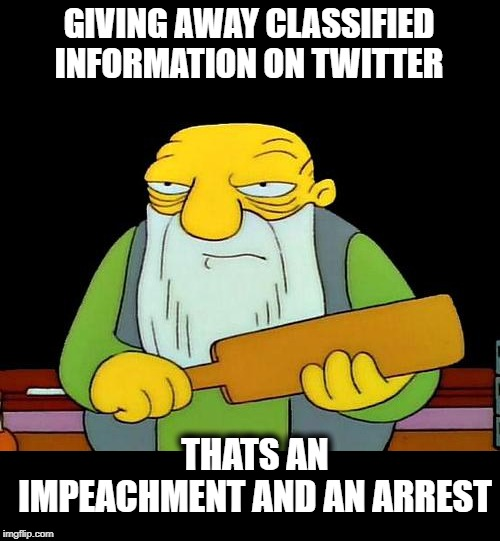 How much damage has he done, will he do next? | GIVING AWAY CLASSIFIED INFORMATION ON TWITTER THATS AN IMPEACHMENT AND AN ARREST | image tagged in memes,that's a paddlin',maga,impeach trump,traitor,idiot | made w/ Imgflip meme maker