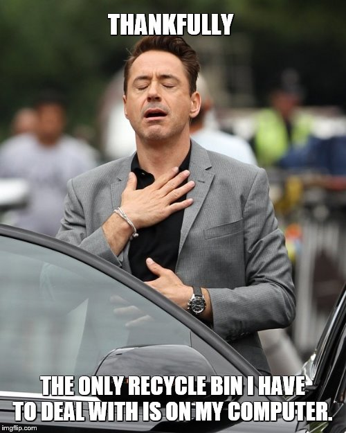 Relief | THANKFULLY THE ONLY RECYCLE BIN I HAVE TO DEAL WITH IS ON MY COMPUTER. | image tagged in relief | made w/ Imgflip meme maker