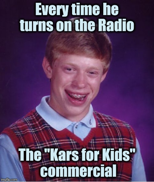 "Timing is everything | Every time he turns on the Radio The ""Kars for Kids""  commercial 