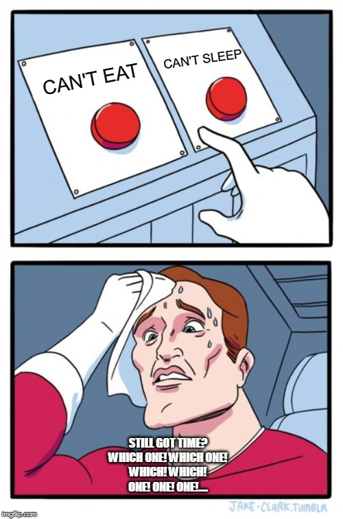 Two Buttons Meme | CAN'T EAT CAN'T SLEEP STILL GOT TIME? WHICH ONE! WHICH ONE! WHICH! WHICH! ONE! ONE! ONE!.... | image tagged in memes,two buttons | made w/ Imgflip meme maker