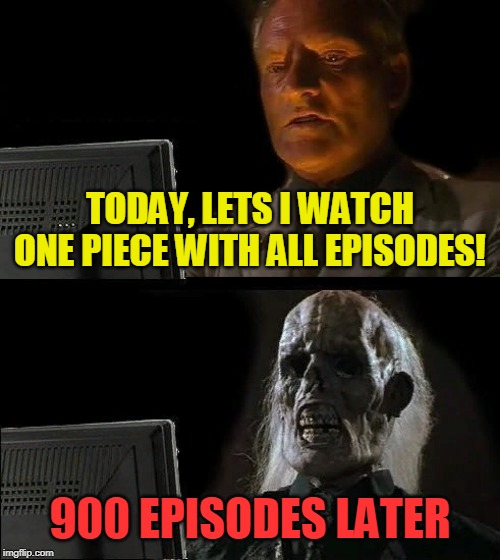 Watch one piece with 900 episode?! Wtf he died) |  TODAY, LETS I WATCH ONE PIECE WITH ALL EPISODES! 900 EPISODES LATER | image tagged in memes,ill just wait here,wtf,one piece,funny,nixieknox | made w/ Imgflip meme maker