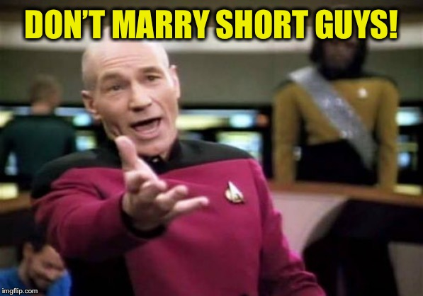 Picard Wtf Meme | DON'T MARRY SHORT GUYS! | image tagged in memes,picard wtf | made w/ Imgflip meme maker