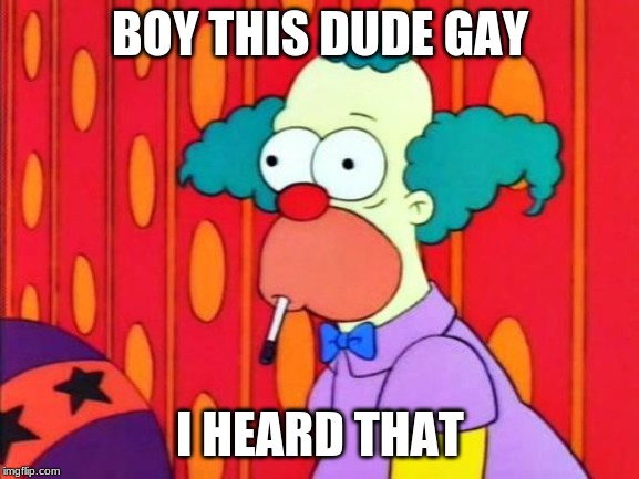 Krusty The Clown What The Hell Was That? |  BOY THIS DUDE GAY; I HEARD THAT | image tagged in krusty the clown what the hell was that | made w/ Imgflip meme maker