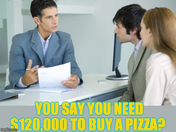 Applying for a Bank Loan | YOU SAY YOU NEED $120,000 TO BUY A PIZZA? | image tagged in applying for a bank loan | made w/ Imgflip meme maker