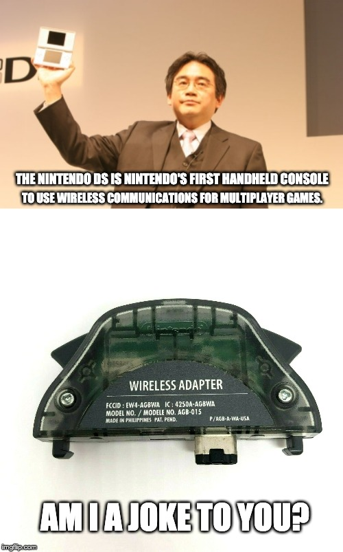 And in other retro news: |  TO USE WIRELESS COMMUNICATIONS FOR MULTIPLAYER GAMES. THE NINTENDO DS IS NINTENDO'S FIRST HANDHELD CONSOLE; AM I A JOKE TO YOU? | image tagged in nintendo,nintendo ds,gba,am i a joke to you | made w/ Imgflip meme maker