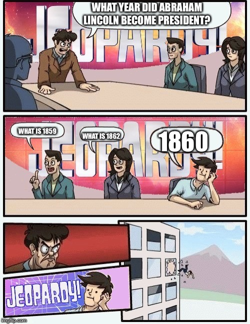 WHAT is how not to answer a question in Jeopardy | WHAT YEAR DID ABRAHAM LINCOLN BECOME PRESIDENT? WHAT IS 1859 WHAT IS 1862 1860 | image tagged in boardroom meeting jeopardy | made w/ Imgflip meme maker