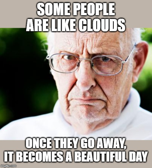 Grumpy old man | SOME PEOPLE ARE LIKE CLOUDS ONCE THEY GO AWAY, IT BECOMES A BEAUTIFUL DAY | image tagged in grumpy old man | made w/ Imgflip meme maker