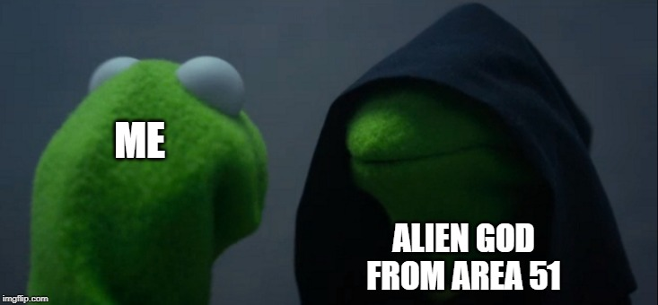 Evil Kermit Meme | ME ALIEN GOD FROM AREA 51 | image tagged in memes,evil kermit | made w/ Imgflip meme maker