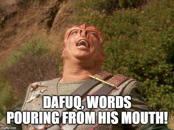 DAFUQ, WORDS POURING FROM HIS MOUTH! | image tagged in darmok | made w/ Imgflip meme maker