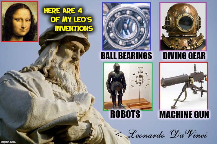 Things You Didn't Know About Da Vinci | BALL BEARINGS       DIVING GEAR ROBOTS MACHINE GUN < Leonardo DaVinci HERE ARE 4       OF MY LEO'S       INVENTIONS | image tagged in vince vance,leonardo da vinci,the mona lisa,inventions,machine gun,robots | made w/ Imgflip meme maker