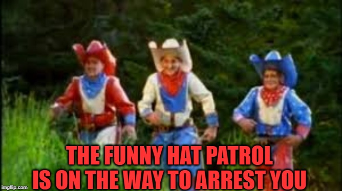 THE FUNNY HAT PATROL IS ON THE WAY TO ARREST YOU | made w/ Imgflip meme maker