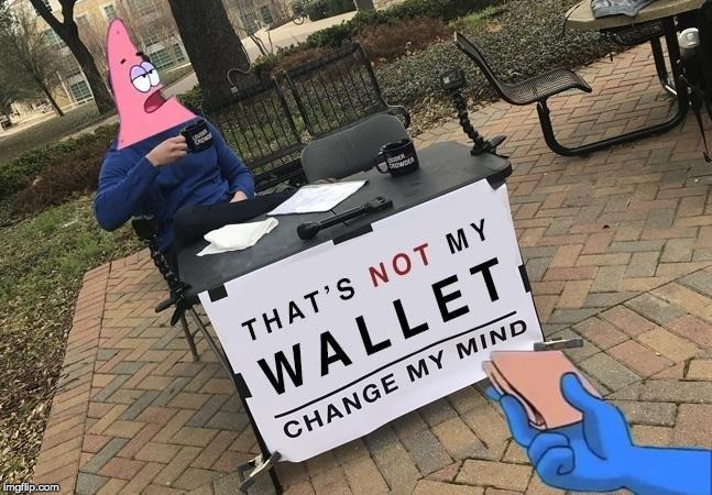 That's NOT my wallet. |  . | image tagged in memes,funny,change my mind,spongebob,patrick star | made w/ Imgflip meme maker