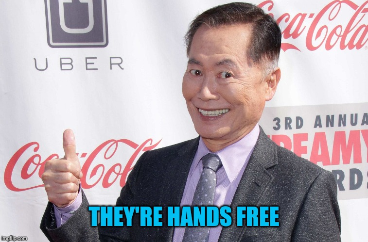George Takei thumbs up | THEY'RE HANDS FREE | image tagged in george takei thumbs up | made w/ Imgflip meme maker
