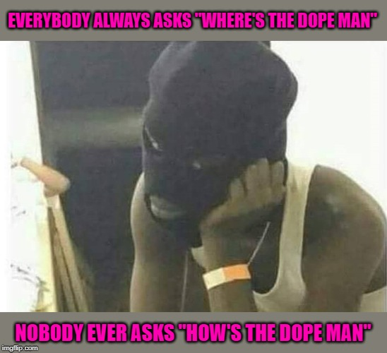 "Nobody cares unless you're out of dope! |  EVERYBODY ALWAYS ASKS ""WHERE'S THE DOPE MAN""; NOBODY EVER ASKS ""HOW'S THE DOPE MAN"" 
