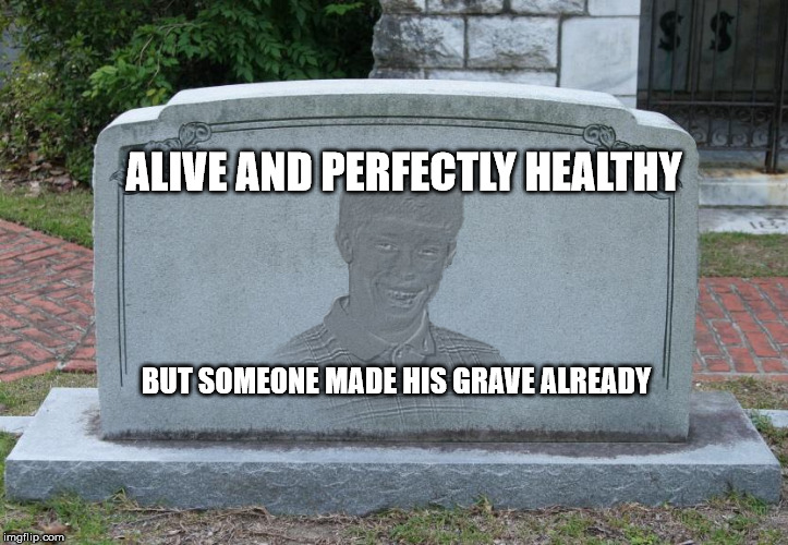 bad luck brian tomb | ALIVE AND PERFECTLY HEALTHY BUT SOMEONE MADE HIS GRAVE ALREADY | image tagged in bad luck brian tomb | made w/ Imgflip meme maker