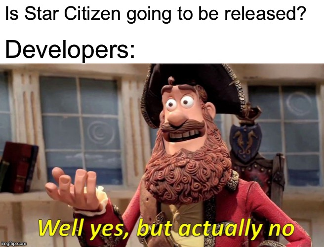Well Yes, But Actually No | Is Star Citizen going to be released? Developers: | image tagged in memes,well yes but actually no | made w/ Imgflip meme maker
