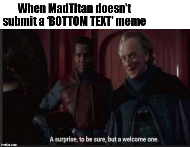 When MadTitan doesn't submit a 'BOTTOM TEXT' meme | image tagged in blank white template,palpatine surprise to be sure | made w/ Imgflip meme maker