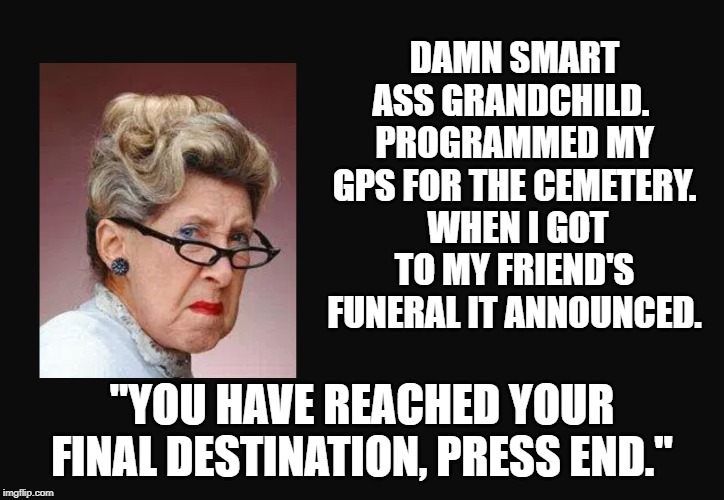 "Grumpy old woman | DAMN SMART ASS GRANDCHILD.  PROGRAMMED MY GPS FOR THE CEMETERY.  WHEN I GOT TO MY FRIEND'S FUNERAL IT ANNOUNCED. ""YOU HAVE REACHED YOUR FINA 
