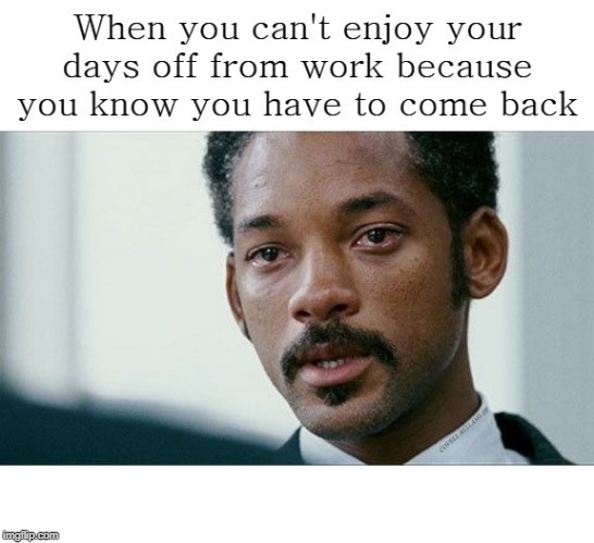 Depressed About Work On Your Days Off | image tagged in depressed about work on your days off | made w/ Imgflip meme maker