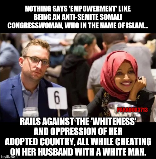 So Empowered, so Courageous, so Brave. |  NOTHING SAYS 'EMPOWERMENT' LIKE BEING AN ANTI-SEMITE SOMALI CONGRESSWOMAN, WHO IN THE NAME OF ISLAM... PARADOX3713; RAILS AGAINST THE 'WHITENESS' AND OPPRESSION OF HER ADOPTED COUNTRY, ALL WHILE CHEATING ON HER HUSBAND WITH A WHITE MAN. | image tagged in memes,islam,woke,infidels,cheaters,oppression | made w/ Imgflip meme maker