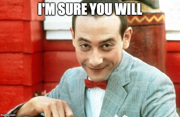 creepy-PeeWee | I'M SURE YOU WILL | image tagged in creepy-peewee | made w/ Imgflip meme maker