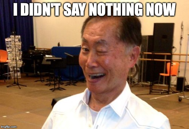 Winking George Takei | I DIDN'T SAY NOTHING NOW | image tagged in winking george takei | made w/ Imgflip meme maker