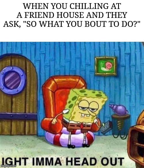 Spongebob Ight Imma Head Out Meme - Imgflip