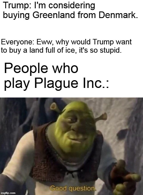 Shrek good question |  Trump: I'm considering buying Greenland from Denmark. Everyone: Eww, why would Trump want to buy a land full of ice, it's so stupid. People who play Plague Inc.: | image tagged in shrek good question,memes,donald trump,greenland,funny | made w/ Imgflip meme maker