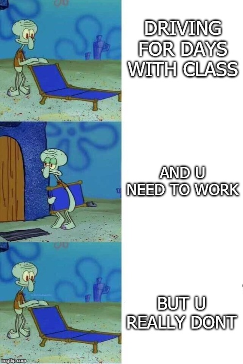 DRIVING FOR DAYS WITH CLASS BUT U REALLY DONT AND U NEED TO WORK | image tagged in squidward folding chair | made w/ Imgflip meme maker