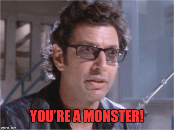 Jeff Goldblum | YOU'RE A MONSTER! | image tagged in jeff goldblum | made w/ Imgflip meme maker