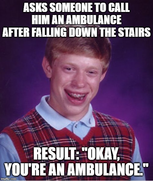 "Better Luck Next Time...Or Not | ASKS SOMEONE TO CALL HIM AN AMBULANCE AFTER FALLING DOWN THE STAIRS RESULT: ""OKAY, YOU'RE AN AMBULANCE."" 