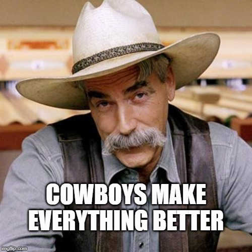 SARCASM COWBOY |  COWBOYS MAKE EVERYTHING BETTER | image tagged in sarcasm cowboy | made w/ Imgflip meme maker