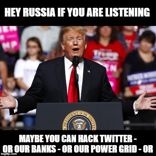 By the time they figure it out, it will be too late | HEY RUSSIA IF YOU ARE LISTENING MAYBE YOU CAN HACK TWITTER - OR OUR BANKS - OR OUR POWER GRID - OR | image tagged in memes,politics,maga,impeach trump,treason,traitor | made w/ Imgflip meme maker