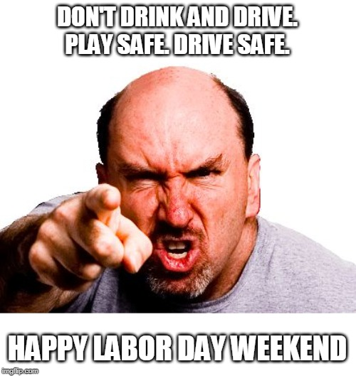 Be safe | DON'T DRINK AND DRIVE. PLAY SAFE. DRIVE SAFE. HAPPY LABOR DAY WEEKEND | image tagged in angry man,dink and drive,be safe | made w/ Imgflip meme maker