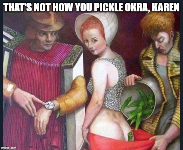 THAT'S NOT HOW YOU PICKLE OKRA, KAREN | image tagged in omg karen,funny,funny memes | made w/ Imgflip meme maker
