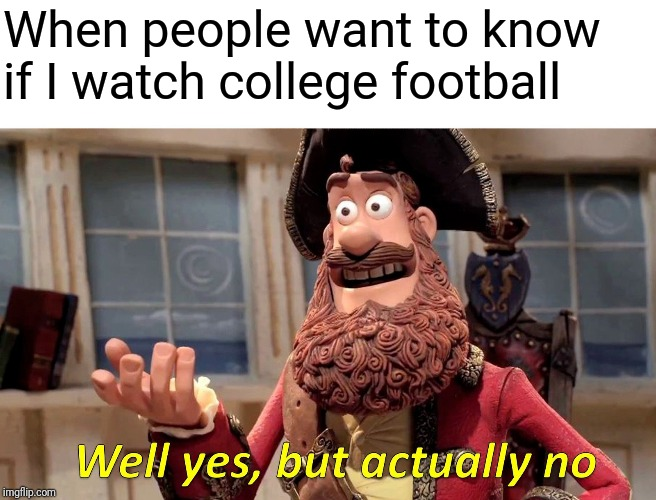 Well Yes, But Actually No |  When people want to know if I watch college football | image tagged in memes,well yes but actually no | made w/ Imgflip meme maker