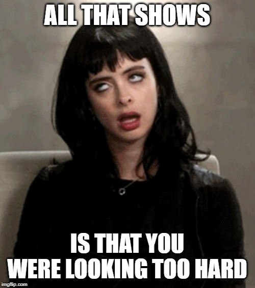 eye roll | ALL THAT SHOWS IS THAT YOU WERE LOOKING TOO HARD | image tagged in eye roll | made w/ Imgflip meme maker