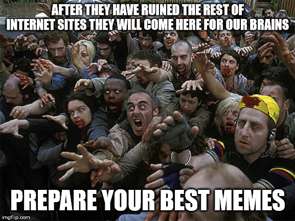 Zombies Approaching | AFTER THEY HAVE RUINED THE REST OF INTERNET SITES THEY WILL COME HERE FOR OUR BRAINS PREPARE YOUR BEST MEMES | image tagged in zombies approaching | made w/ Imgflip meme maker