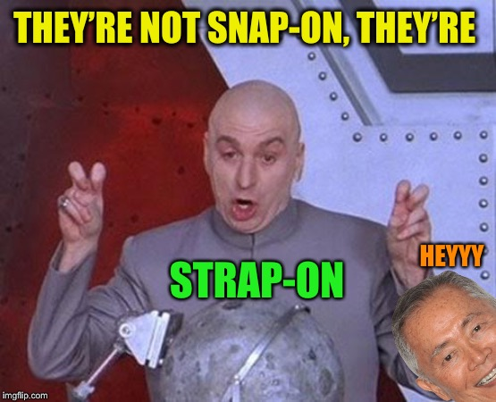 Dr Evil Laser Meme | THEY'RE NOT SNAP-ON, THEY'RE STRAP-ON HEYYY | image tagged in memes,dr evil laser | made w/ Imgflip meme maker