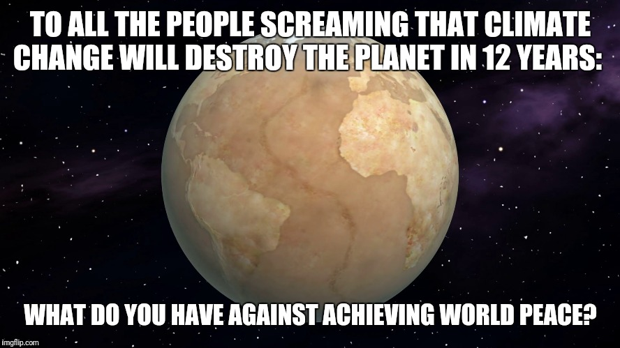 Ahh.... peace and quiet at last... |  TO ALL THE PEOPLE SCREAMING THAT CLIMATE CHANGE WILL DESTROY THE PLANET IN 12 YEARS:; WHAT DO YOU HAVE AGAINST ACHIEVING WORLD PEACE? | image tagged in climate change,end of the world,world peace,liberal logic | made w/ Imgflip meme maker