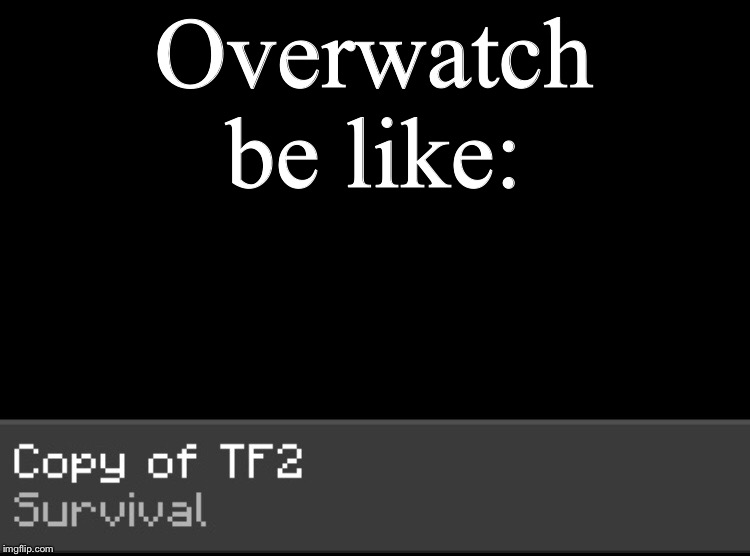 Overwatch be like |  Overwatch be like: | image tagged in tf2,overwatch memes | made w/ Imgflip meme maker