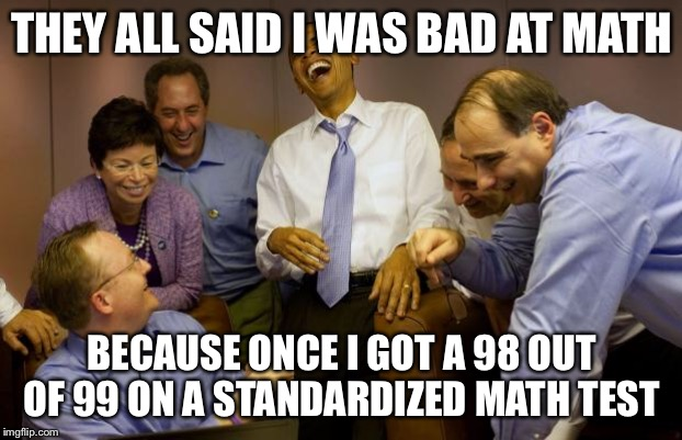 Once. |  THEY ALL SAID I WAS BAD AT MATH; BECAUSE ONCE I GOT A 98 OUT OF 99 ON A STANDARDIZED MATH TEST | image tagged in memes,and then i said obama | made w/ Imgflip meme maker