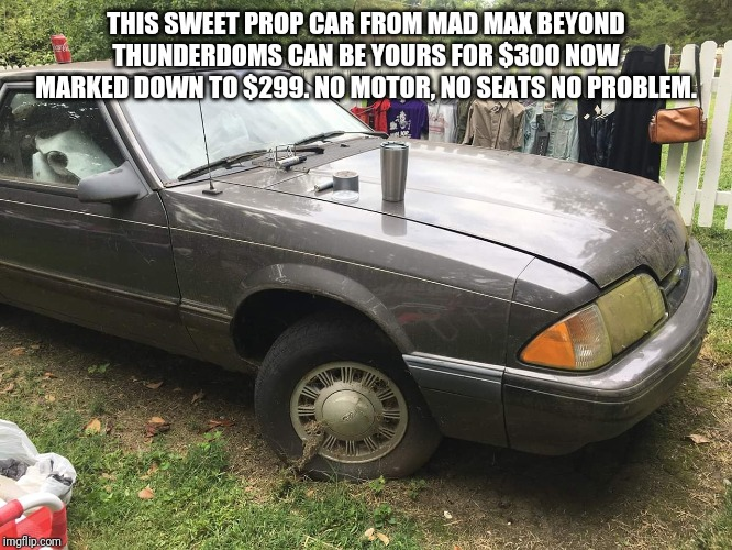 THIS SWEET PROP CAR FROM MAD MAX BEYOND THUNDERDOMS CAN BE YOURS FOR $300 NOW MARKED DOWN TO $299. NO MOTOR, NO SEATS NO PROBLEM. | image tagged in mad max,yard sale | made w/ Imgflip meme maker